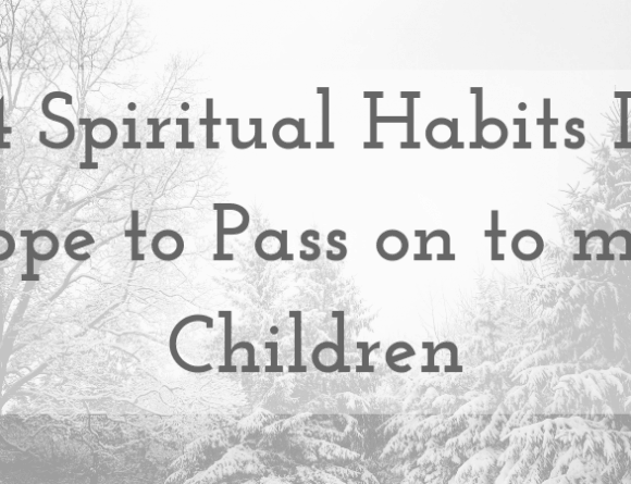 4 Spiritual Habits I Hope to Pass on to my Children
