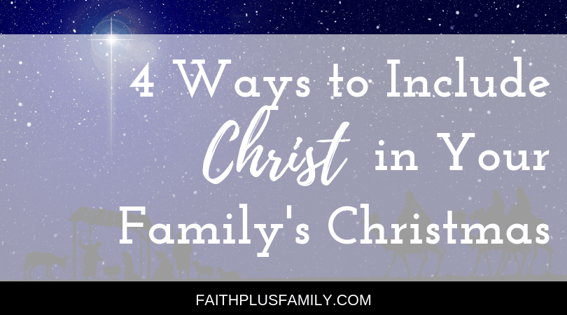 4 Ways to Include Christ in Your Family's Christmas