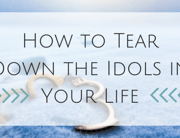 How to Tear Down the Idols in Your Life