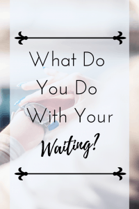 What Will You Do With Your Waiting
