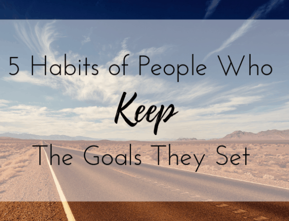 5 Habits of People Who Keep Their Goals