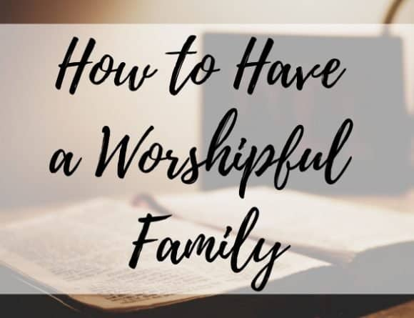 How to Have a Worshipful Family